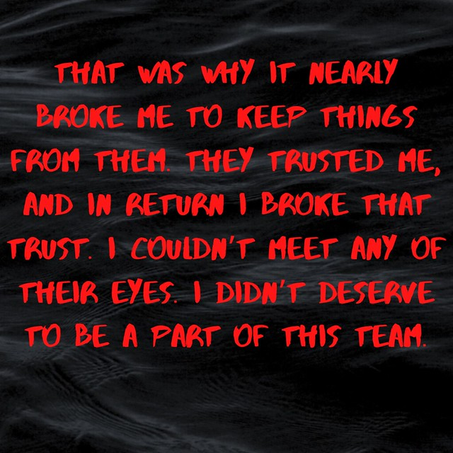 That was why it nearly broke me to keep things from them. They trusted me, and in return I broke that trust. I couldn't meet any of their eyes. I didn't deserve to be a part of this team.
