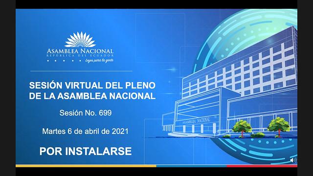 SESIÓN NO. 699 DEL PLENO DE LA ASAMBLEA NACIONAL. VIRTUAL. ECUADOR, 06 DE ABRIL DEL 2021
