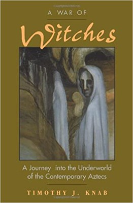 A War Of Witches : A Journey Into The Underworld Of The Contemporary Aztecs - Timothy Knab