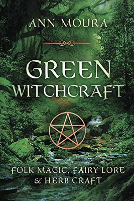 Green Witchcraft : : Folk Magic, Fairy Lore & Herb Craft - Ann Moura