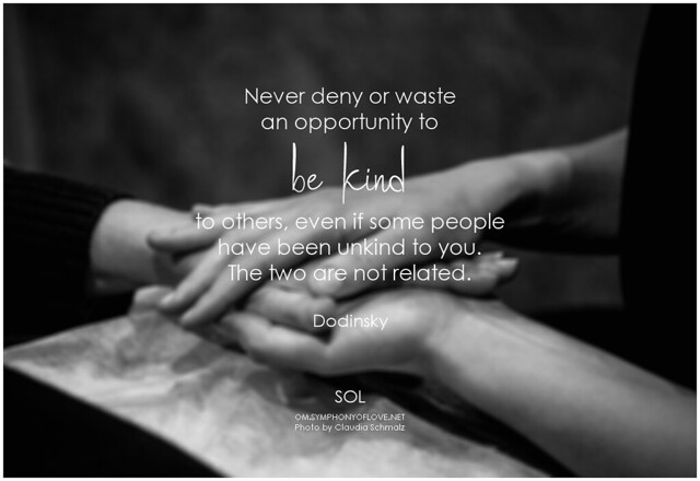 Dodinsky Never deny or waste an opportunity to be kind to others, even if some people have been unkind to you. The two are not related.