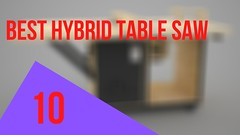 10 Best Hybrid Table Saw Reviews