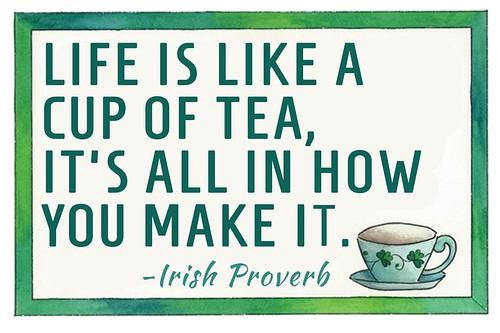 """Life is like a cup of Tea, it's all in how you make it."""