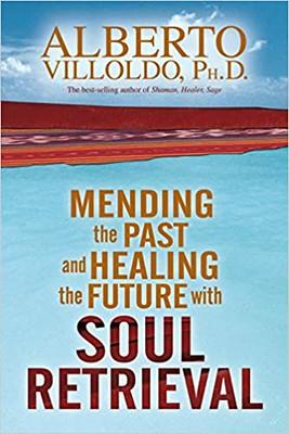 Mending The Past & Healing The Future With Soul Retrieval - Alberto Villoldo Ph.D.