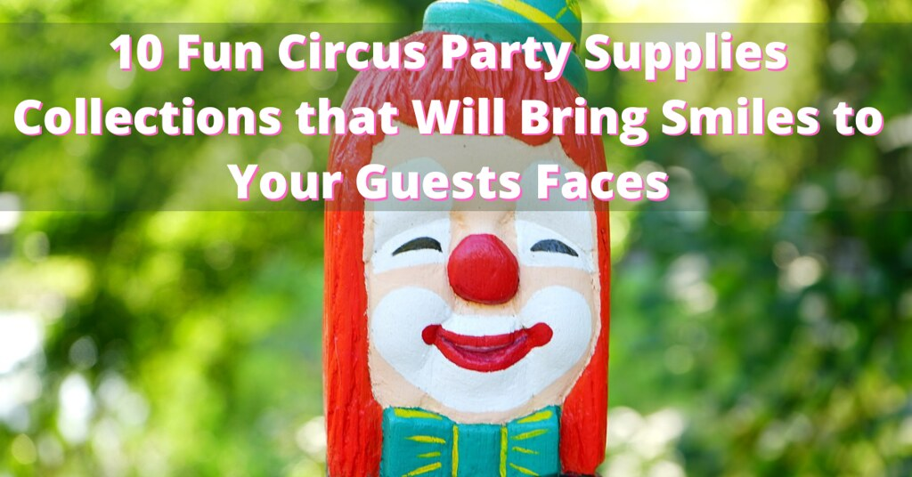 10 Fun Circus Party Supplies Collections that Will Bring Smiles to Your Guests Faces