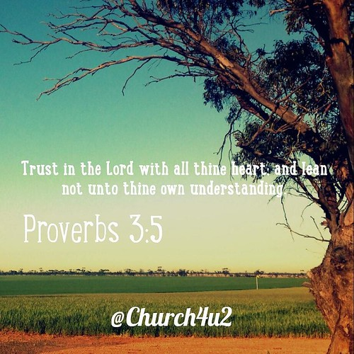 "Proverbs 3-5 ""Trust in the Lord with all thine heart; and lean not unto thine own understanding."" 