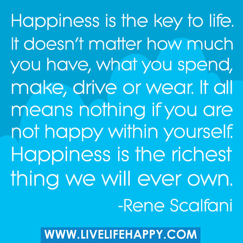 Happiness is the key to life  It doesn't matter how much