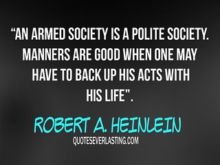 """An armed society is a polite society. Manners are good when one may have to back up his acts with his life."" -Robert A. Heinlein 