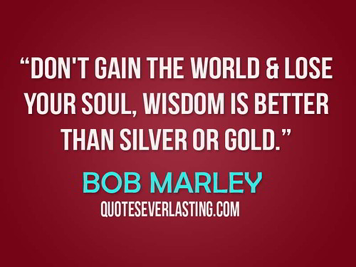 """Don't Gain The World & Lose Your Soul, Wisdom Is Better Than Silver Or Gold."" - Bob Marley 
