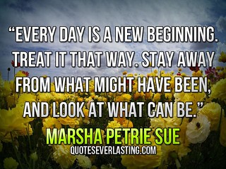 """Every day is a new beginning. Treat it that way. Stay away from what might have been, and look at what can be."" — Marsha Petrie Sue 