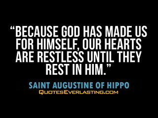 """Because God has made us for Himself, our hearts are restless until they rest in Him."" -Saint Augustine of Hippo 