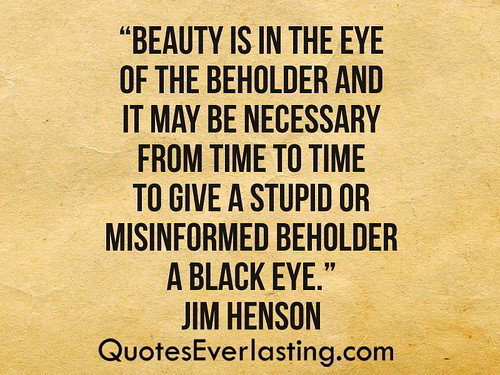 """""""Beauty is in the eye of the beholder and it may be necessary from time to time to give a stupid or misinformed beholder a black eye."""" -Jim Henson 