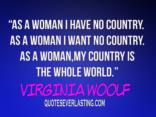 """As a woman I have no country. As a woman I want no country. As a woman, my country is the whole world."" - Virginia Woolf 