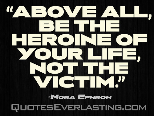 """""""Above all, be the heroine of your life, not the victim."""" -Nora Ephron 