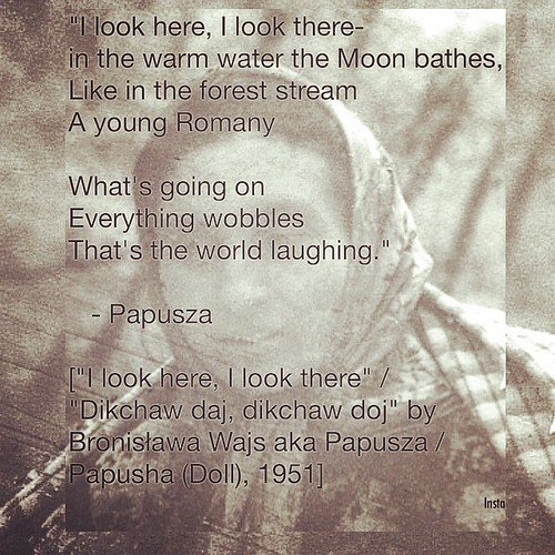"""I look here, I look there- in the warm water the Moon bathes, Like in the forest stream A young Romany  What's going on Everything wobbles That's the world laughing."" - Papusza [""I look here, I look there"" / ""Dikchaw daj, dikchaw doj"" by Bronisława Wajs 