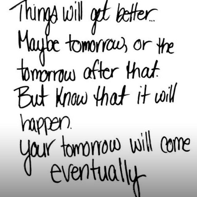 Things will get better. Maybe tomorrow, or the tomorrow a ...