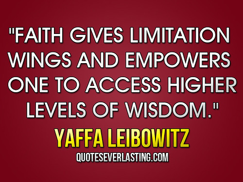 """Faith gives limitation wings and empowers one to access higher levels of wisdom."" -Yaffa Leibowitz 