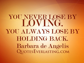 """""""You never lose by loving. You always lose by holding back."""" -Barbara de Angelis 