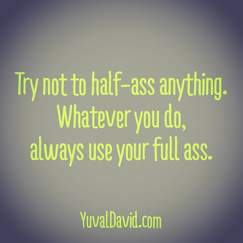 Try not to half-ass anything. Whatever you do,  always use your full ass.     #Dedication #Commitment #DoIt #JustDoIt #HalfAssed #WhatYouDo #Life #LifeQuotes #LifeCoach #quote #livetrue #commit #focus #work #wurk #pride #bechange #bethechange | by YuvalDavid