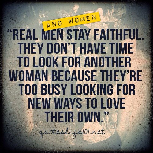 Real men & women stay faithful. They don't have time to look for another because they're too busy  looking for ways to love their own.   #dating #marriage #meme #memes #quotes #quote #relationships #divorce #love #loveit #true #truelove #life | by 1 Year Of Single