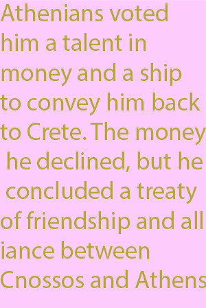1-10  Athenians voted him a talent in money and a ship to convey him back to Crete. The money he declined, but he concluded a treaty of friendship and alliance between Cnossos and Athens.