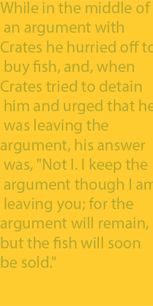 "2-11 while in the middle of an argument with Crates he hurried off to buy fish, and, when Crates tried to detain him and urged that he was leaving the argument, his answer was, ""Not I. I keep the argument though I am leaving you; for the argument will"