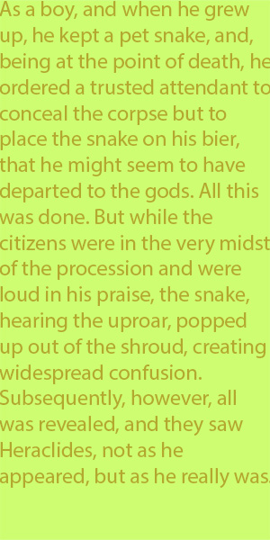 5-6 As a boy, and when he grew up, he kept a pet snake, and, being at the point of death, he ordered a trusted attendant to conceal the corpse but to place the snake on his bier, that he might seem to have departed to the gods. 90. All this was done.