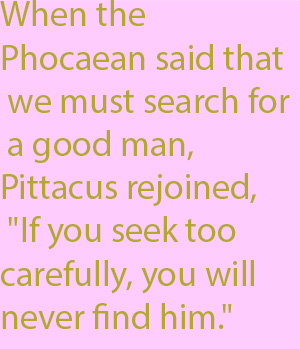 "1-4 When the Phocaean said that we must search for a good man, Pittacus rejoined, ""If you seek too carefully, you will never find him."""