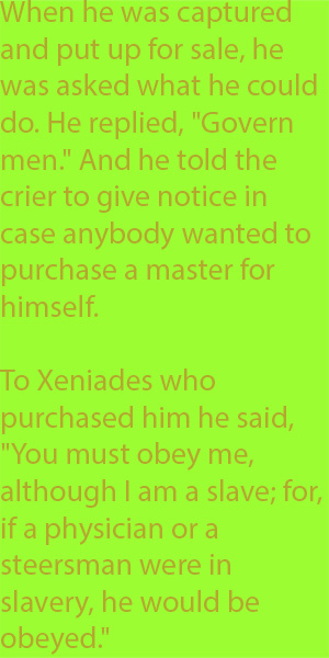 "6-2 To Xeniades who purchased him he said, ""You must obey me, although I am a slave; for, if a physician or a steersman were in slavery, he would be obeyed."""