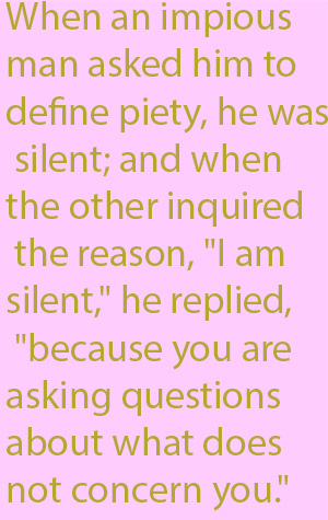 "1-5 When an impious man asked him to define piety, he was silent; and when the other inquired the reason, ""I am silent,"" he replied, ""because you are asking questions about what does not concern you."""