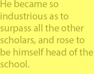4-3 He became so industrious as to surpass all the other scholars, and rose to be himself head of the school