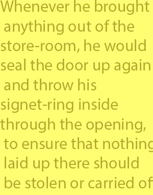 4-8 Whenever he brought anything out of the store-room, he would seal the door up again and throw his signet-ring inside through the opening, to ensure that nothing laid up there should be stolen or carried off.