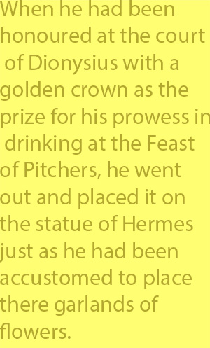 4-2  when he had been honoured at the court of Dionysius with a golden crown as the prize for his prowess in drinking at the Feast of Pitchers, he went out and placed it on the statue of Hermes just as he had been accustomed to place there garlands of