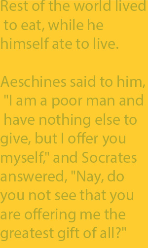 "2-5 Aeschines said to him, ""I am a poor man and have nothing else to give, but I offer you myself,"" and Socrates answered, ""Nay, do you not see that you are offering me the greatest gift of all?"""