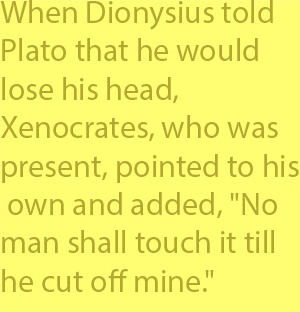 "4-2 When Dionysius told Plato that he would lose his head, Xenocrates, who was present, pointed to his own and added, ""No man shall touch it till he cut off mine."""