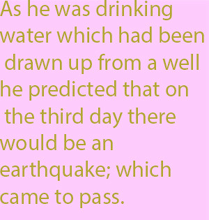 1-11 as he was drinking water which had been drawn up from a well he predicted that on the third day there would be an earthquake; which came to pass.