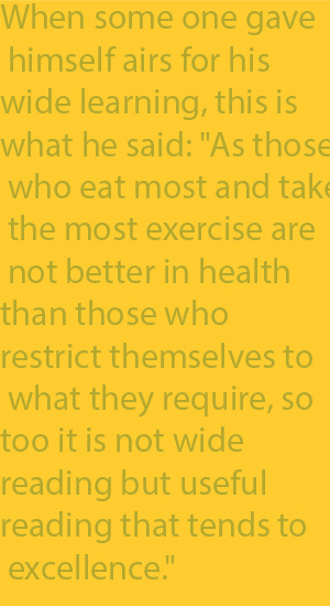 "2-7 When some one gave himself airs for his wide learning, this is what he said- ""As those who eat most and take the most exercise are not better in health than those who restrict themselves to what they require, so too it is not wide reading but usef"