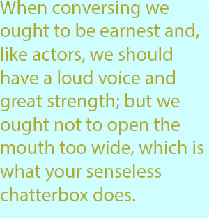 7-1  when conversing we ought to be earnest and, like actors, we should have a loud voice and great strength; but we ought not to open the mouth too wide, which is what your senseless chatterbox does.