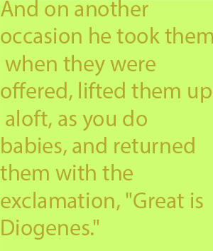 "5-1 And on another occasion he took them when they were offered, lifted them up aloft, as you do babies, and returned them with the exclamation, ""Great is Diogenes."""