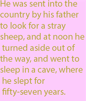 1-10 he was sent into the country by his father to look for a stray sheep, and at noon he turned aside out of the way, and went to sleep in a cave, where he slept for fifty-seven years.