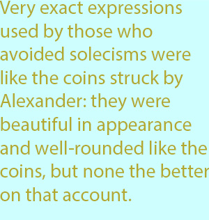 7-1  very exact expressions used by those who avoided solecisms were like the coins struck by Alexander- they were beautiful in appearance and well-rounded like the coins, but none the better on that account.