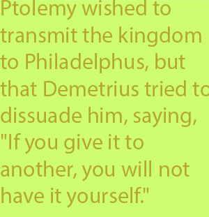 "5-5 Ptolemy himself wished to transmit the kingdom to Philadelphus, but that Demetrius tried to dissuade him, saying, ""If you give it to another, you will not have it yourself."""