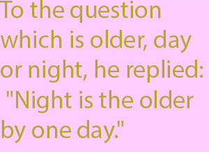 "1-1 To the question which is older, day or night, he replied- ""Night is the older by one day."""