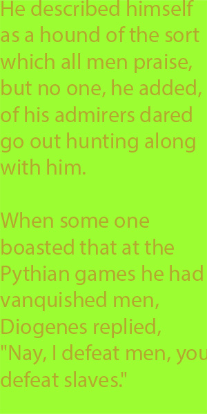"6-2 When some one boasted that at the Pythian games he had vanquished men, Diogenes replied, ""Nay, I defeat men, you defeat slaves."""