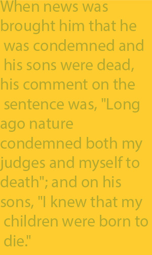 "2-3 When news was brought him that he was condemned and his sons were dead, his comment on the sentence was, ""Long ago nature condemned both my judges and myself to death""; and on his sons, ""I knew that my children were born to die."""