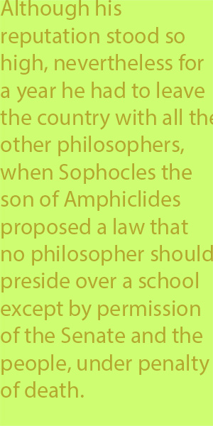 5-2 Although his reputation stood so high, nevertheless for a short time he had to leave the country with all the other philosophers, when Sophocles the son of Amphiclides proposed a law that no philosopher should preside over a school except by permi