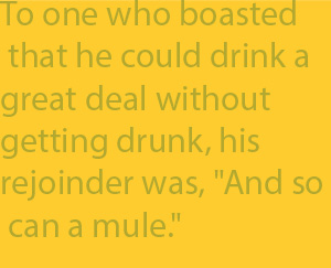 "2-7 To one who boasted  that he could drink a  great deal without  getting drunk, his  rejoinder was, ""And so  can a mule."""
