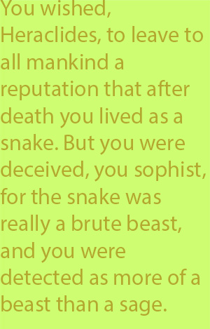 5-6 You wished, Heraclides, to leave to all mankind a reputation that after death you lived as a snake. But you were deceived, you sophist, for the snake was really a brute beast, and you were detected as more of a beast than a sage.