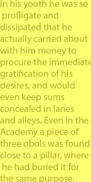 4-3 In his youth he was so profligate and dissipated that he actually carried about with him money to procure the immediate gratification of his desires, and would even keep sums concealed in lanes and alleys. Even in the Academy a piece of three obol