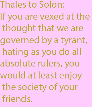 1-1  If you are vexed at the thought that we are governed by a tyrant, hating as you do all absolute rulers, you would at least enjoy the society of your friends.